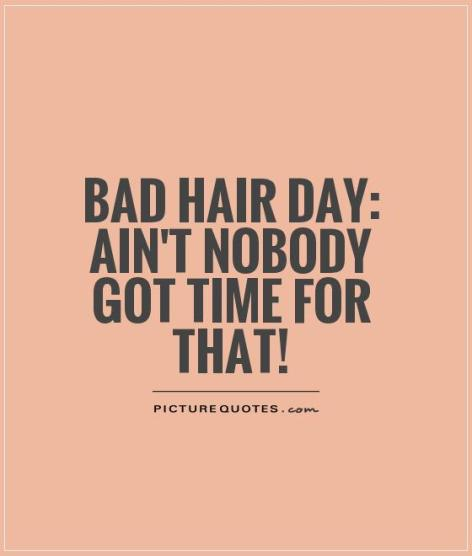 bad-hair-day-aint-nobody-got-time-for-that-quote-1